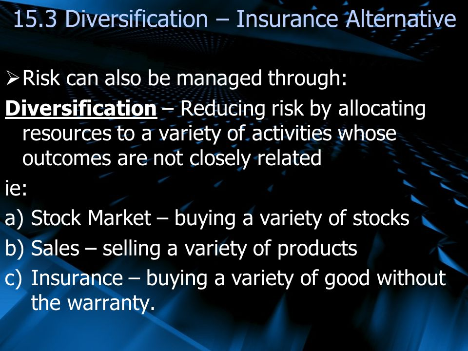 Risk can also be managed through: Diversification – Reducing risk by allocating resources to a variety of activities whose outcomes are not closely related ie: a)Stock Market – buying a variety of stocks b)Sales – selling a variety of products c)Insurance – buying a variety of good without the warranty.