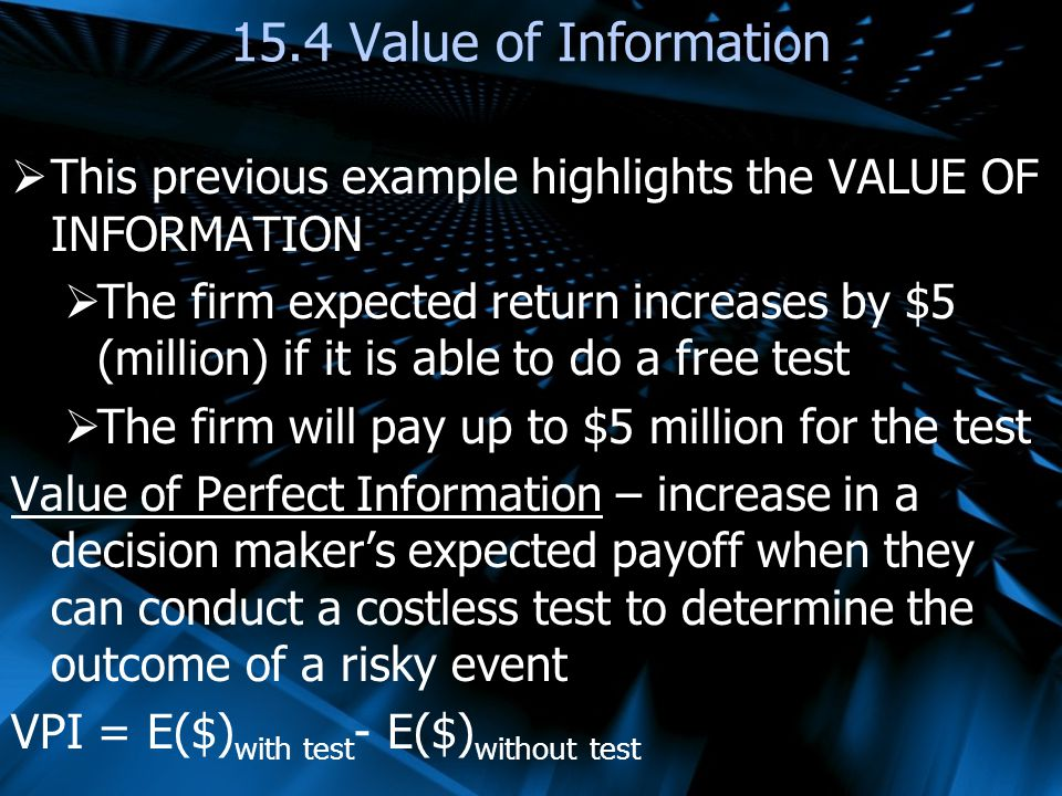 This previous example highlights the VALUE OF INFORMATION The firm expected return increases by $5 (million) if it is able to do a free test The firm will pay up to $5 million for the test Value of Perfect Information – increase in a decision makers expected payoff when they can conduct a costless test to determine the outcome of a risky event VPI = E($) with test - E($) without test 15.4 Value of Information