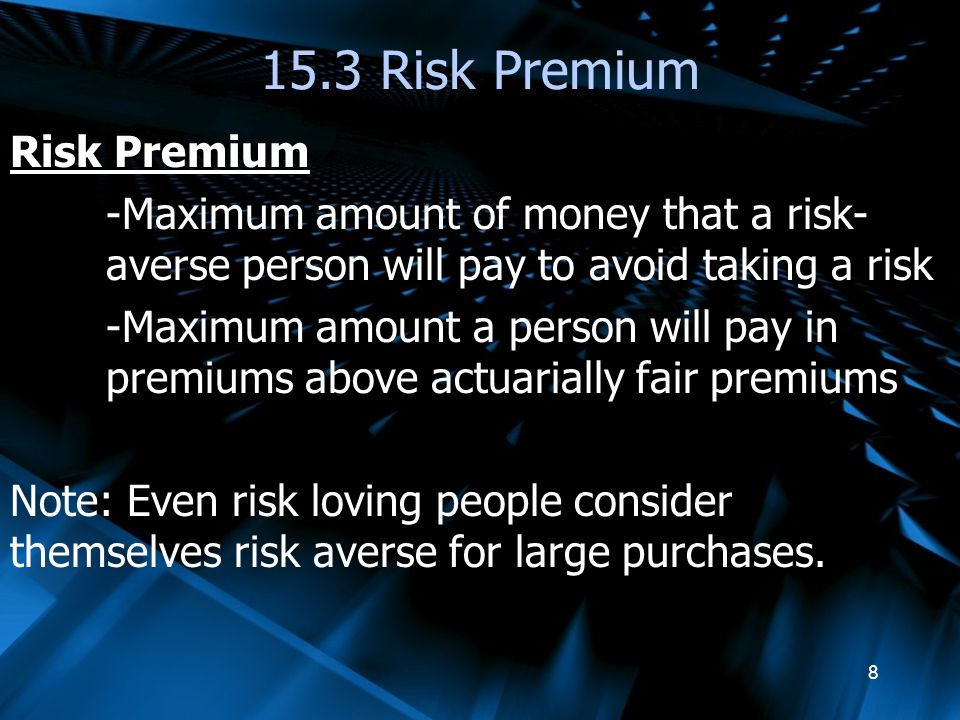 8 15.3 Risk Premium Risk Premium -Maximum amount of money that a risk- averse person will pay to avoid taking a risk -Maximum amount a person will pay in premiums above actuarially fair premiums Note: Even risk loving people consider themselves risk averse for large purchases.