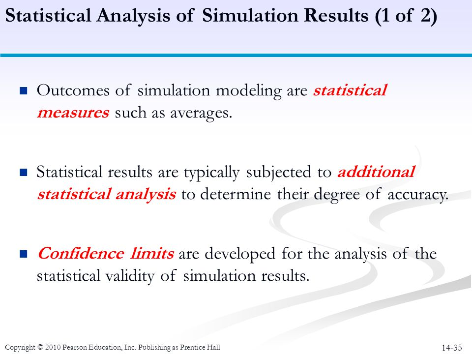 14-35 Outcomes of simulation modeling are statistical measures such as averages. Statistical results are typically subjected to additional statistical