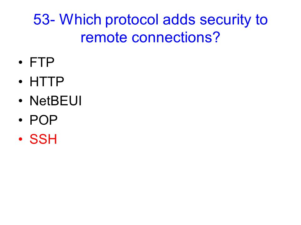 53- Which protocol adds security to remote connections FTP HTTP NetBEUI POP SSH