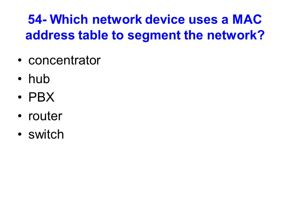 54- Which network device uses a MAC address table to segment the network? concentrator hub PBX router switch
