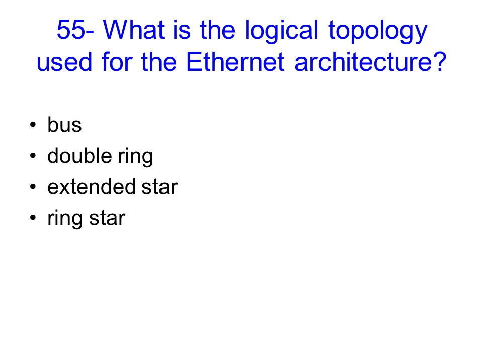 55- What is the logical topology used for the Ethernet architecture? bus double ring extended star ring star