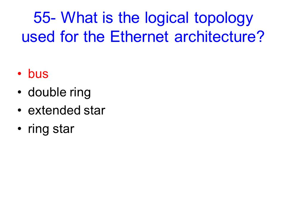 55- What is the logical topology used for the Ethernet architecture.