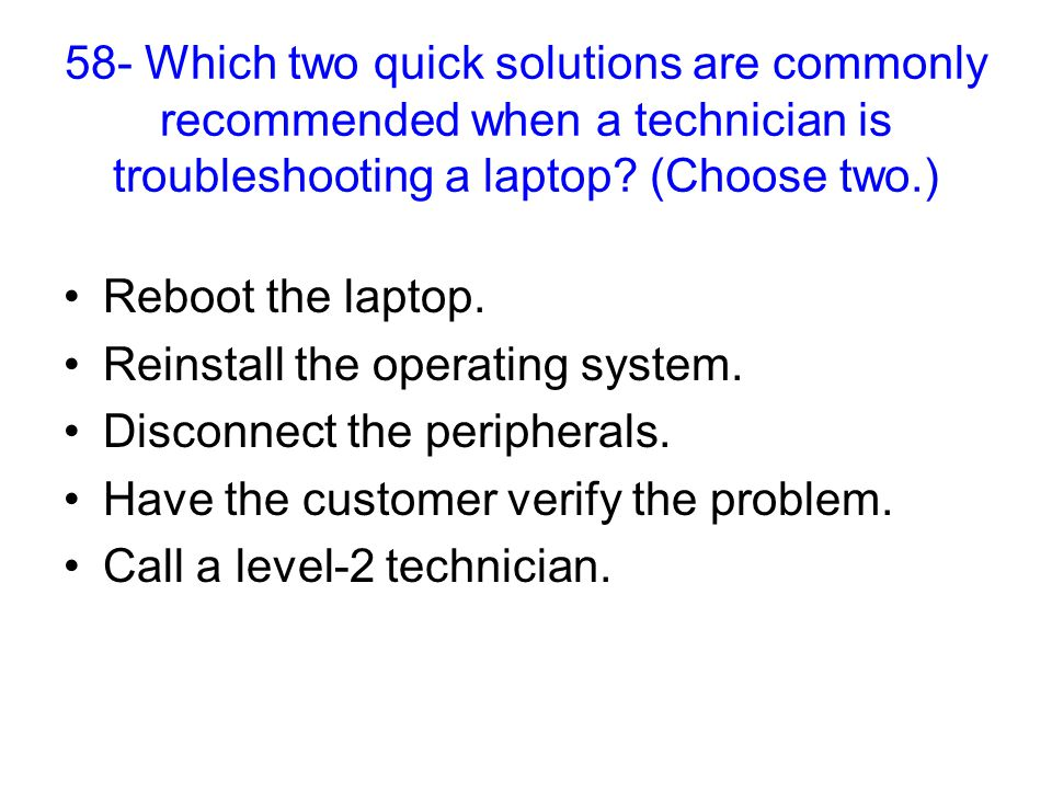 58- Which two quick solutions are commonly recommended when a technician is troubleshooting a laptop.