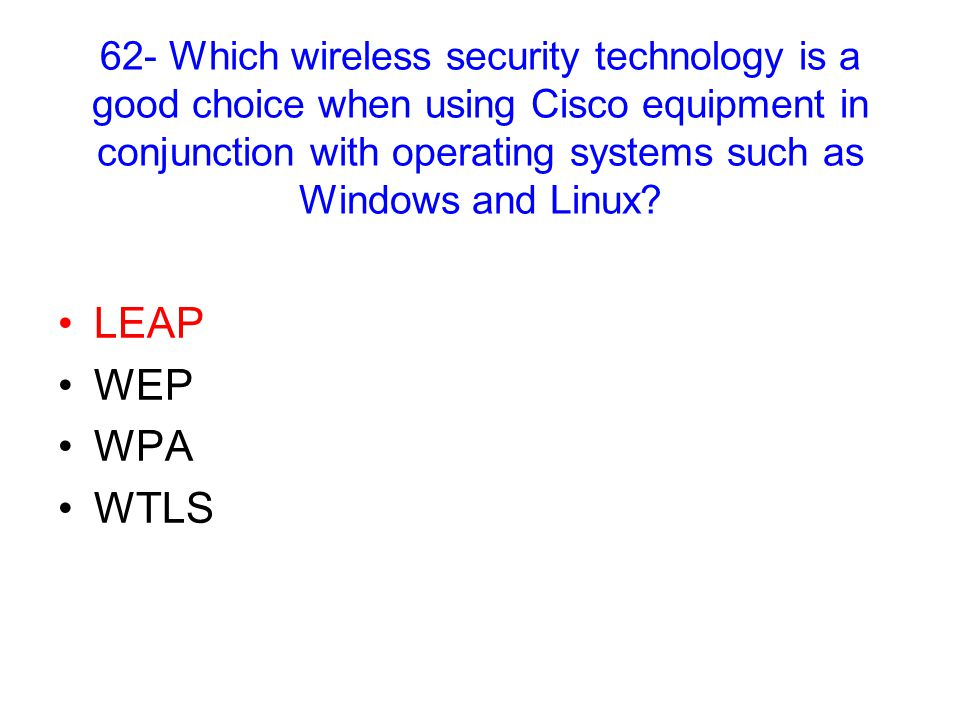 62- Which wireless security technology is a good choice when using Cisco equipment in conjunction with operating systems such as Windows and Linux.