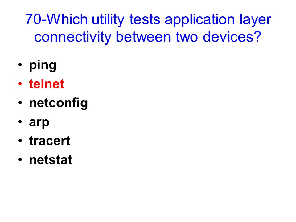 70-Which utility tests application layer connectivity between two devices? ping telnet netconfig arp tracert netstat