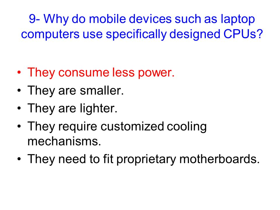 9- Why do mobile devices such as laptop computers use specifically designed CPUs.