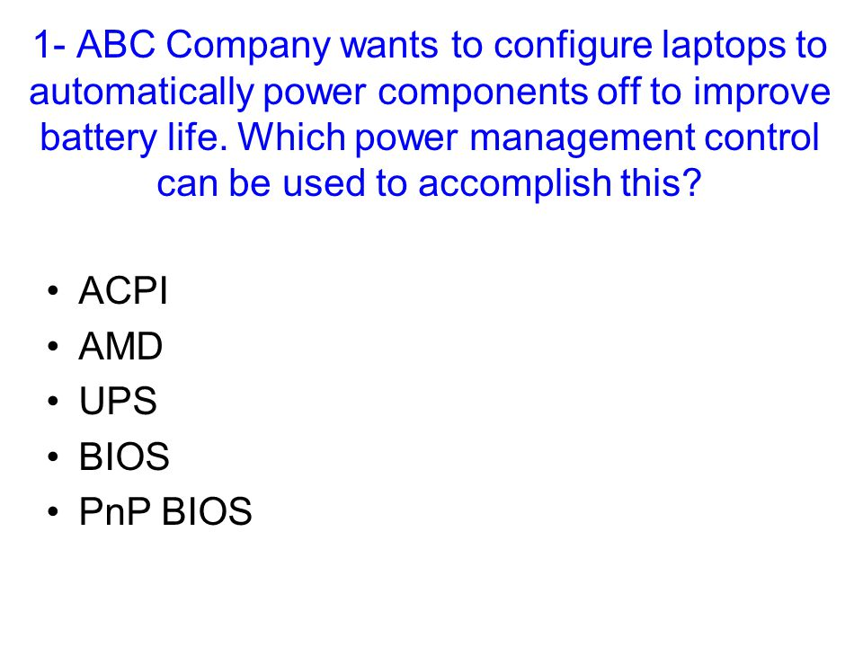 1- ABC Company wants to configure laptops to automatically power components off to improve battery life. Which power management control can be used to