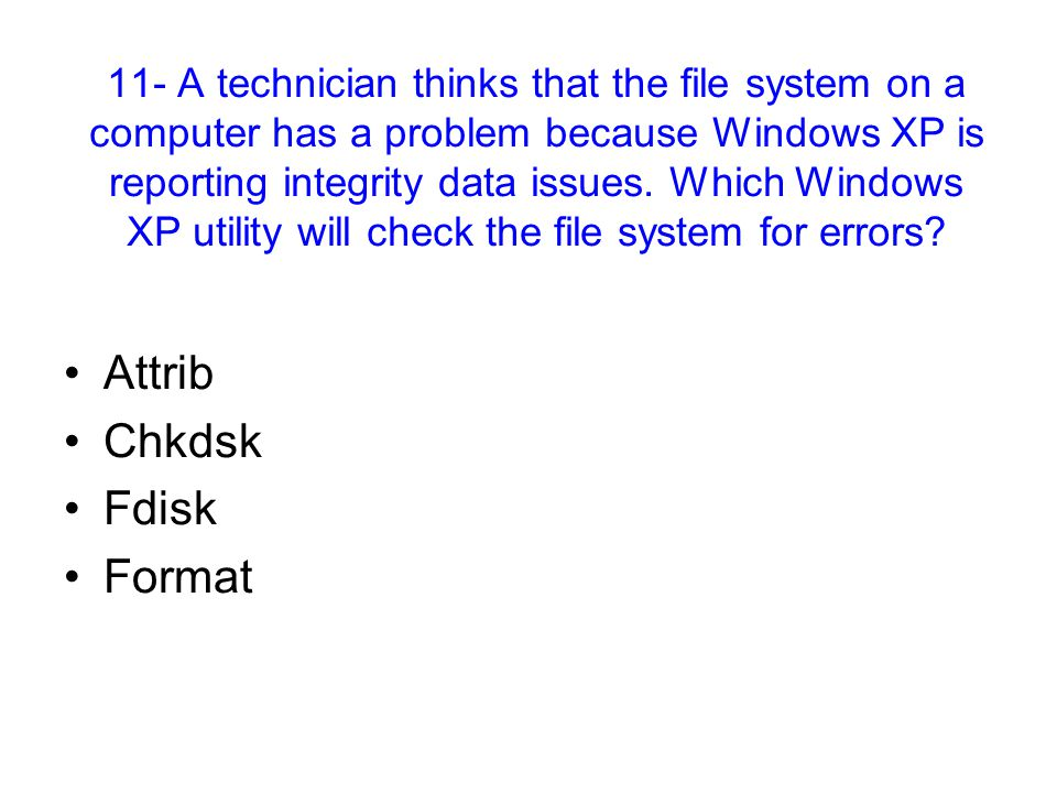11- A technician thinks that the file system on a computer has a problem because Windows XP is reporting integrity data issues. Which Windows XP utili