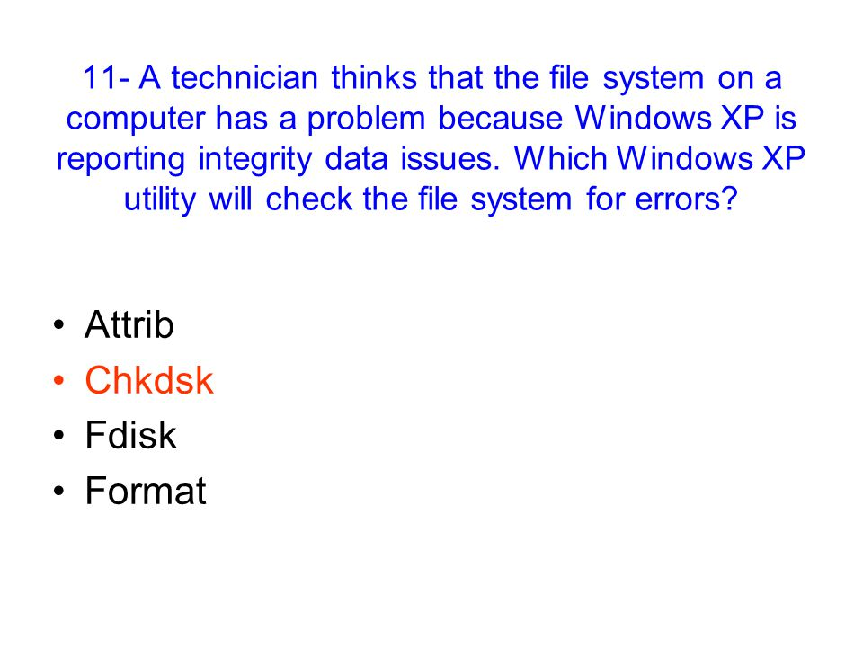 11- A technician thinks that the file system on a computer has a problem because Windows XP is reporting integrity data issues.