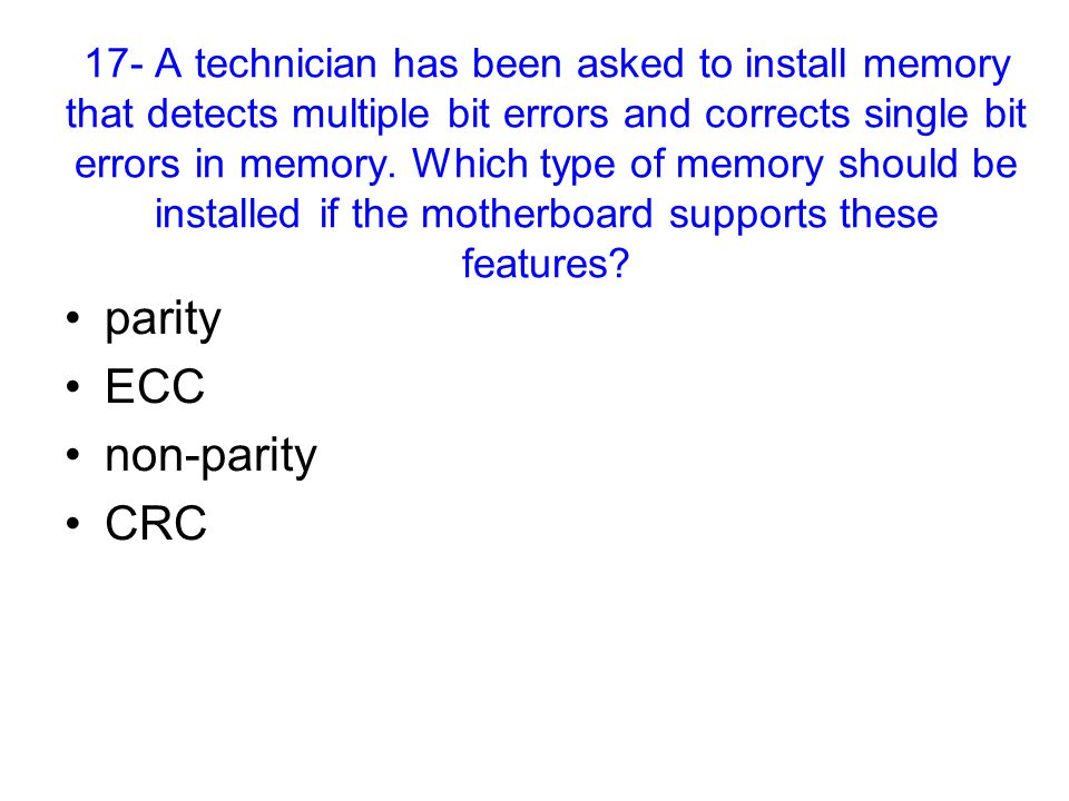 17- A technician has been asked to install memory that detects multiple bit errors and corrects single bit errors in memory.