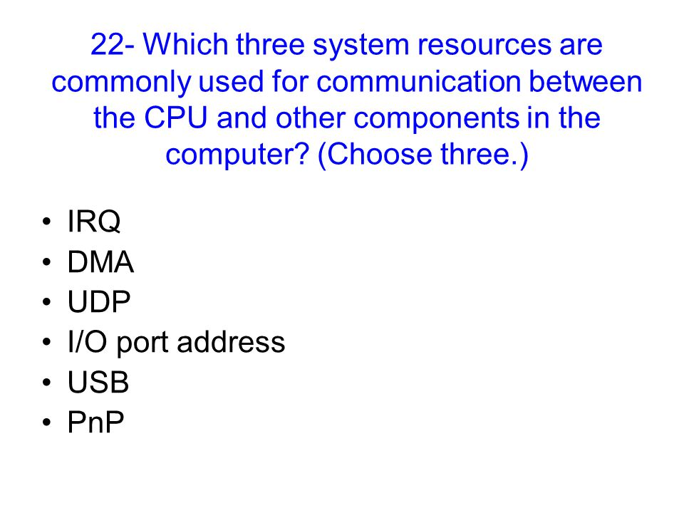 22- Which three system resources are commonly used for communication between the CPU and other components in the computer.