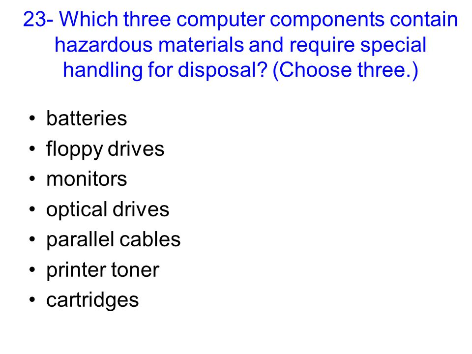 23- Which three computer components contain hazardous materials and require special handling for disposal? (Choose three.) batteries floppy drives mon