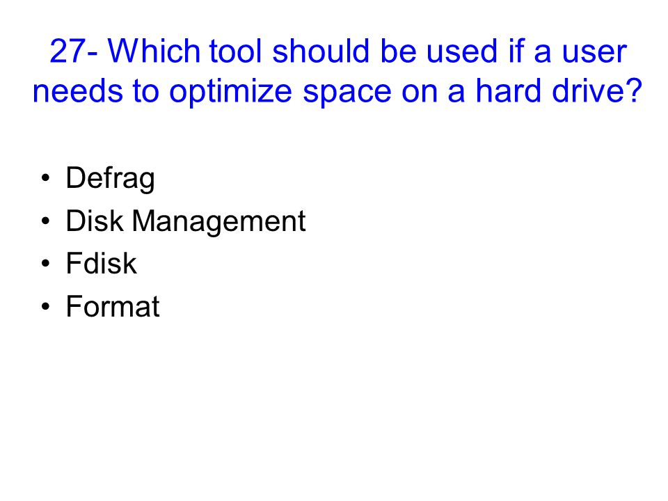 27- Which tool should be used if a user needs to optimize space on a hard drive? Defrag Disk Management Fdisk Format