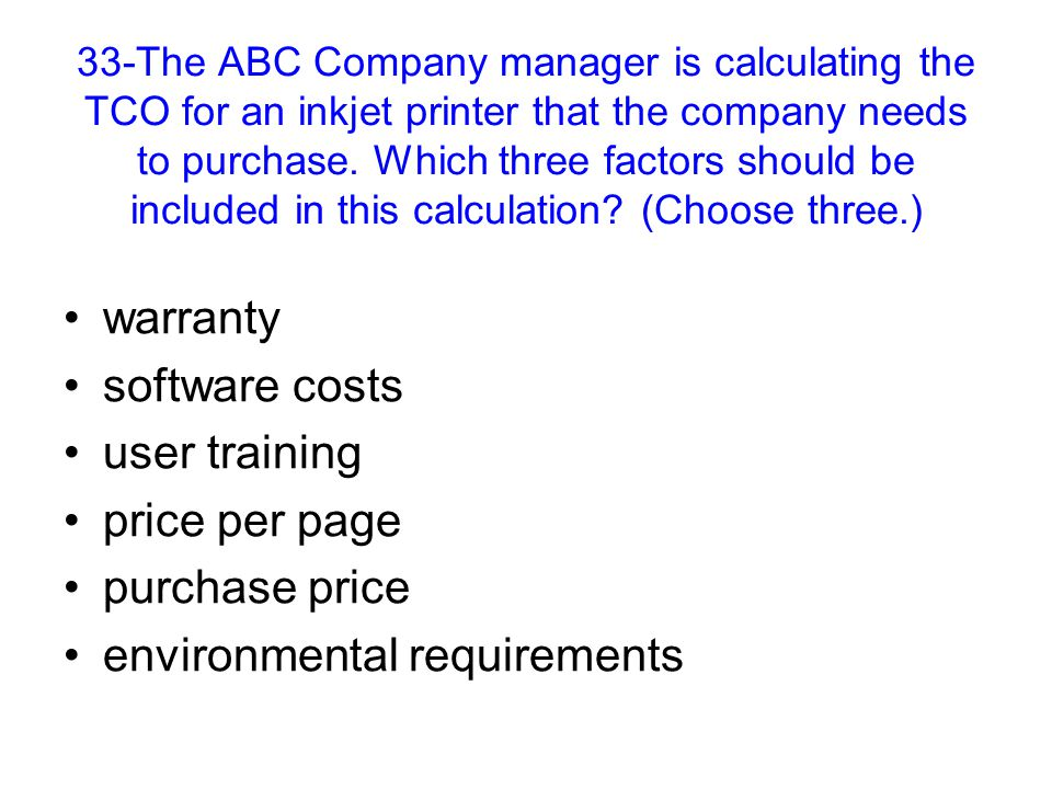 33-The ABC Company manager is calculating the TCO for an inkjet printer that the company needs to purchase. Which three factors should be included in