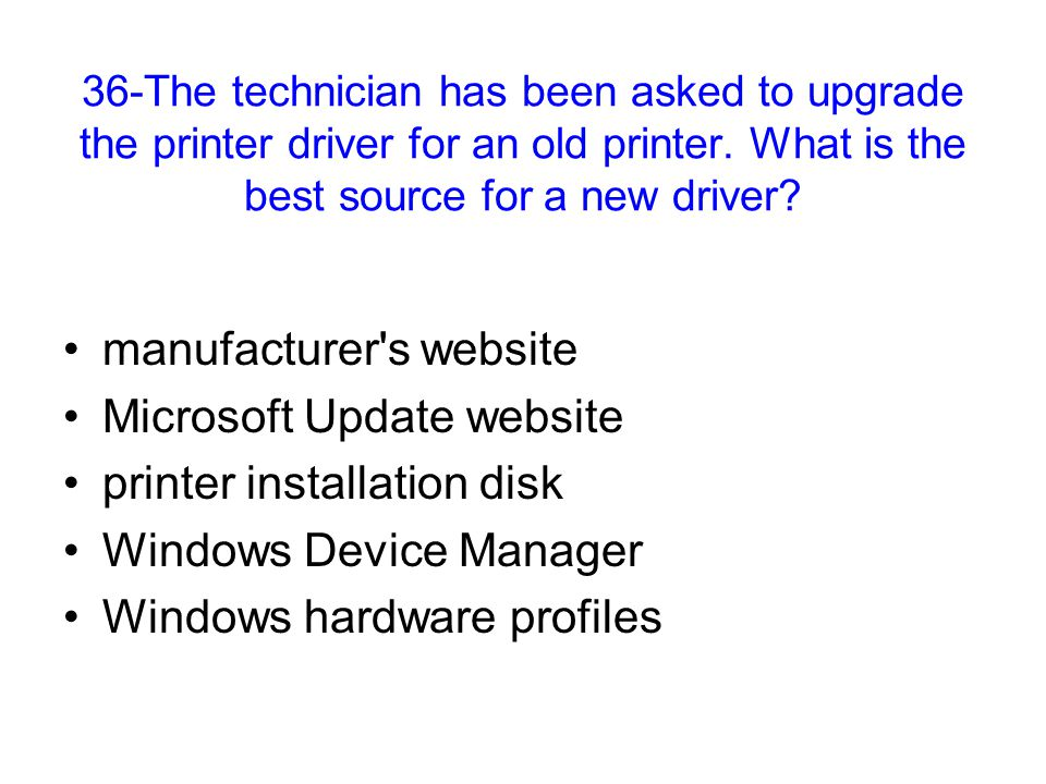 36-The technician has been asked to upgrade the printer driver for an old printer. What is the best source for a new driver? manufacturer's website Mi