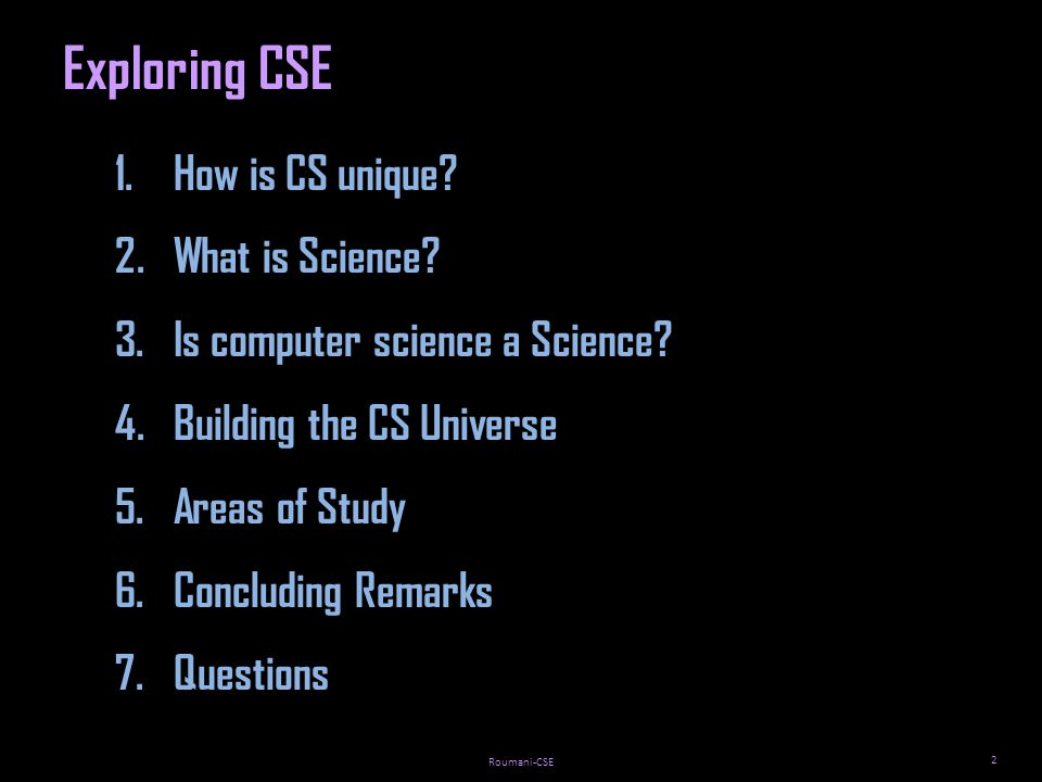 Roumani-CSE 2 Exploring CSE 1.How is CS unique. 2.What is Science.