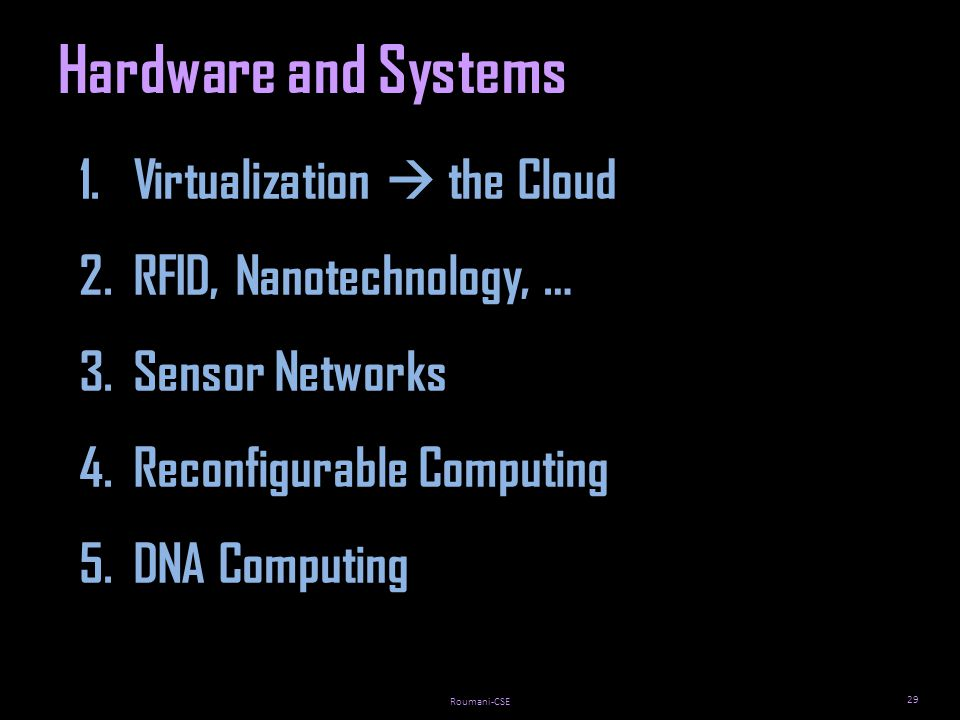 Roumani-CSE 29 Hardware and Systems 1.Virtualization the Cloud 2.RFID, Nanotechnology, … 3.Sensor Networks 4.Reconfigurable Computing 5.DNA Computing