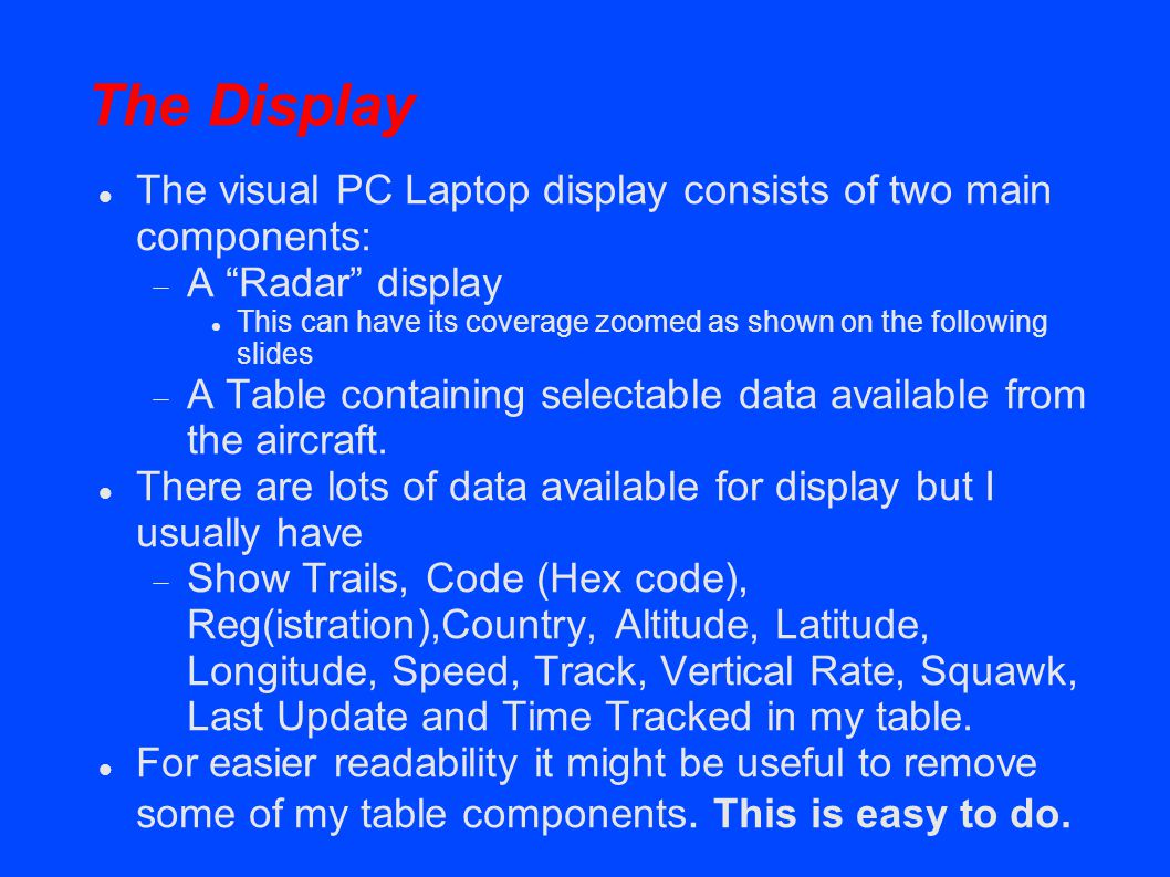 The Display The visual PC Laptop display consists of two main components: A Radar display This can have its coverage zoomed as shown on the following slides A Table containing selectable data available from the aircraft.