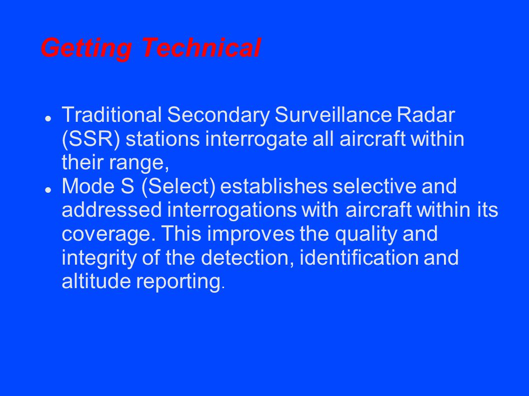 Getting Technical Traditional Secondary Surveillance Radar (SSR) stations interrogate all aircraft within their range, Mode S (Select) establishes selective and addressed interrogations with aircraft within its coverage.