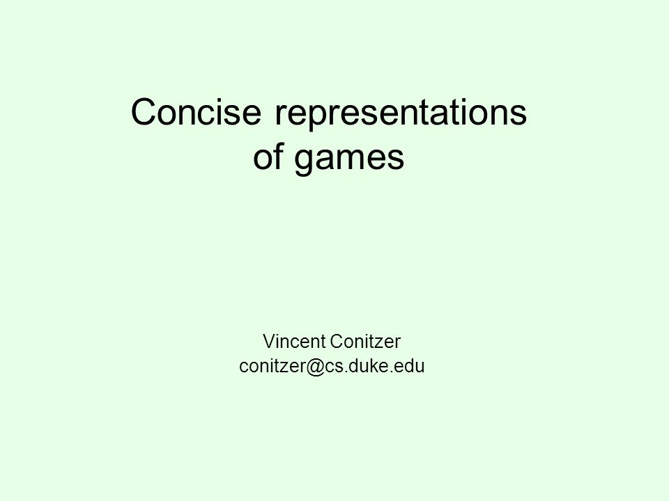 Concise representations of games Vincent Conitzer conitzer@cs.duke.edu