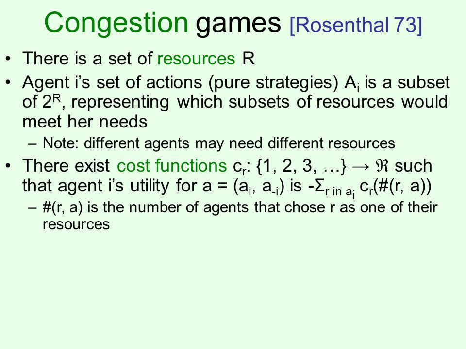 Congestion games [Rosenthal 73] There is a set of resources R Agent is set of actions (pure strategies) A i is a subset of 2 R, representing which subsets of resources would meet her needs –Note: different agents may need different resources There exist cost functions c r : {1, 2, 3, …} such that agent is utility for a = (a i, a -i ) is -Σ r in a i c r (#(r, a)) –#(r, a) is the number of agents that chose r as one of their resources