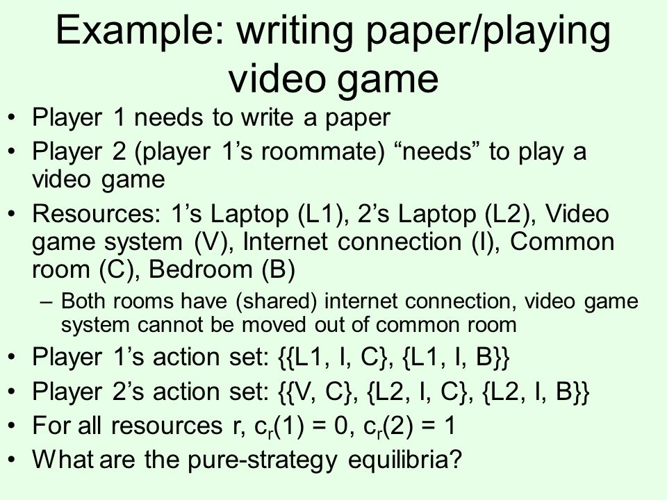 Example: writing paper/playing video game Player 1 needs to write a paper Player 2 (player 1s roommate) needs to play a video game Resources: 1s Laptop (L1), 2s Laptop (L2), Video game system (V), Internet connection (I), Common room (C), Bedroom (B) –Both rooms have (shared) internet connection, video game system cannot be moved out of common room Player 1s action set: {{L1, I, C}, {L1, I, B}} Player 2s action set: {{V, C}, {L2, I, C}, {L2, I, B}} For all resources r, c r (1) = 0, c r (2) = 1 What are the pure-strategy equilibria