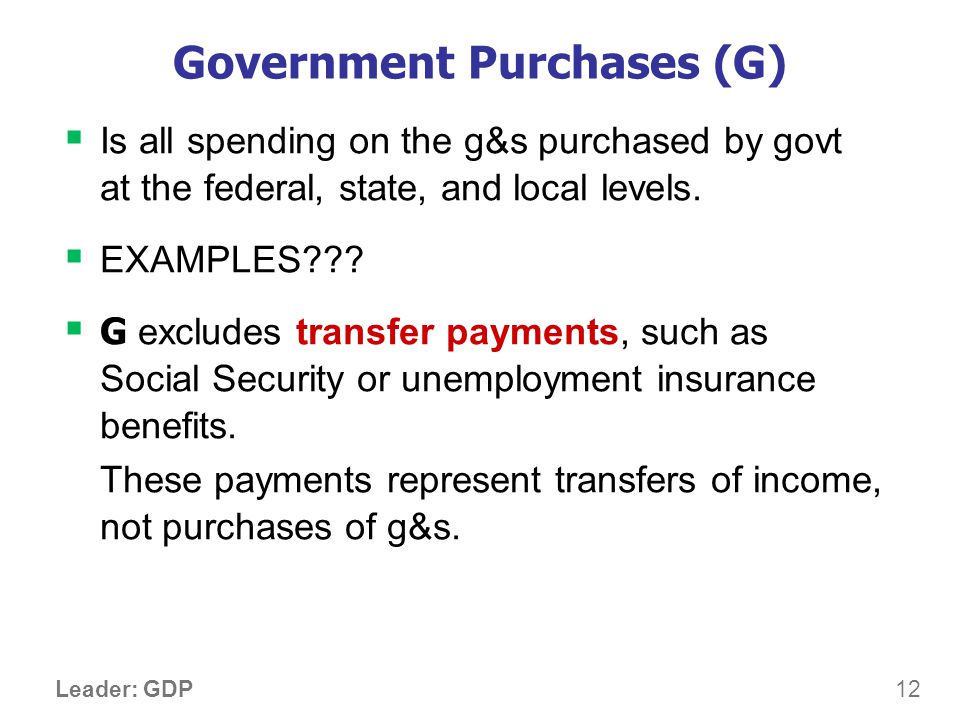 12 Leader: GDP Government Purchases (G) Is all spending on the g&s purchased by govt at the federal, state, and local levels. EXAMPLES??? G excludes t