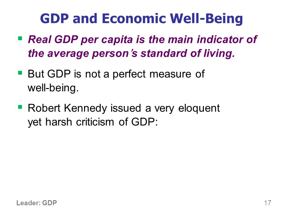 17 Leader: GDP GDP and Economic Well-Being Real GDP per capita is the main indicator of the average persons standard of living. But GDP is not a perfe