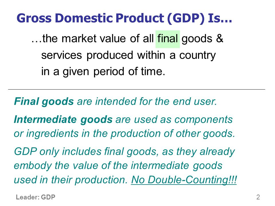 3 Leader: GDP …the market value of all final goods & services produced within a country in a given period of time.