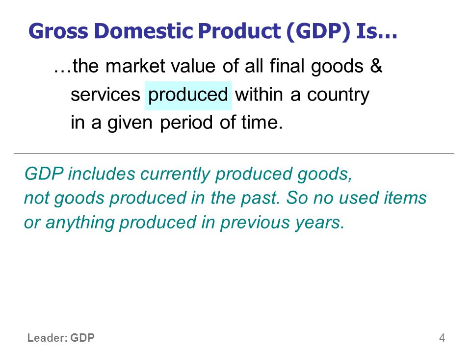 5 Leader: GDP …the market value of all final goods & services produced within a country in a given period of time.