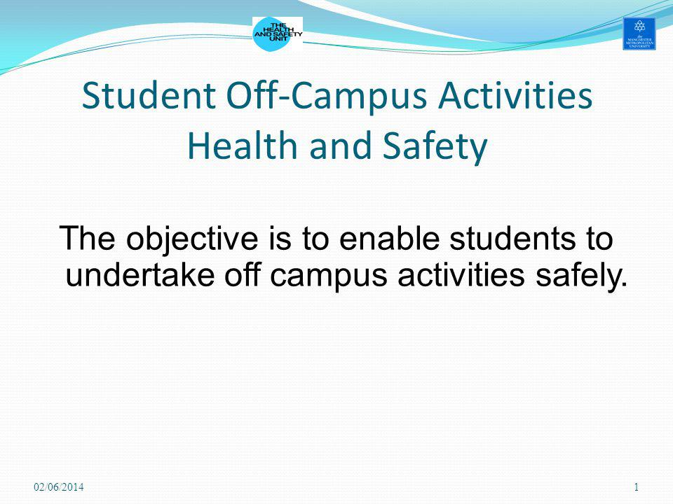 Student Off-Campus Activities Health and Safety The objective is to enable students to undertake off campus activities safely. 02/06/20141
