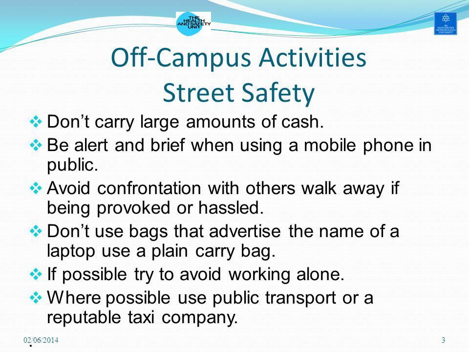 Off-Campus Activities Street Safety Dont carry large amounts of cash. Be alert and brief when using a mobile phone in public. Avoid confrontation with