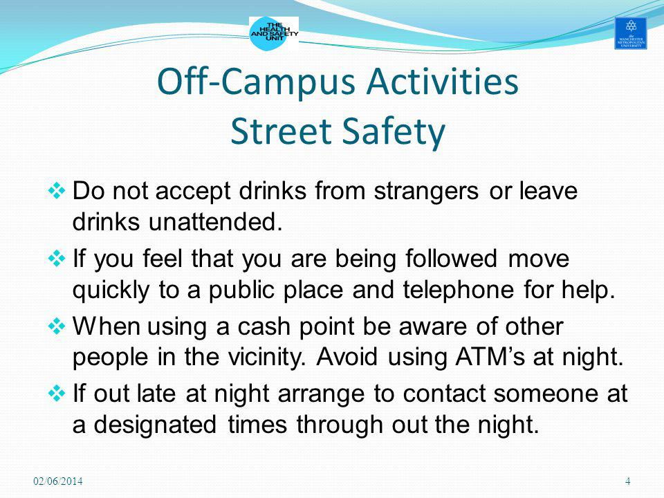 Off-Campus Activities Street Safety Do not accept drinks from strangers or leave drinks unattended. If you feel that you are being followed move quick