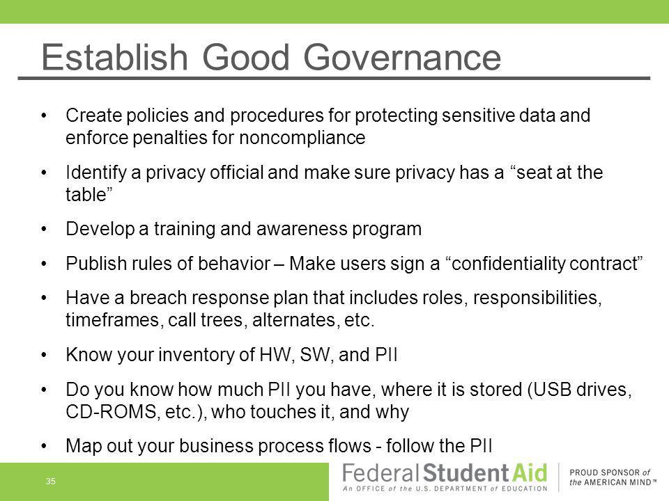 Establish Good Governance 35 Create policies and procedures for protecting sensitive data and enforce penalties for noncompliance Identify a privacy o