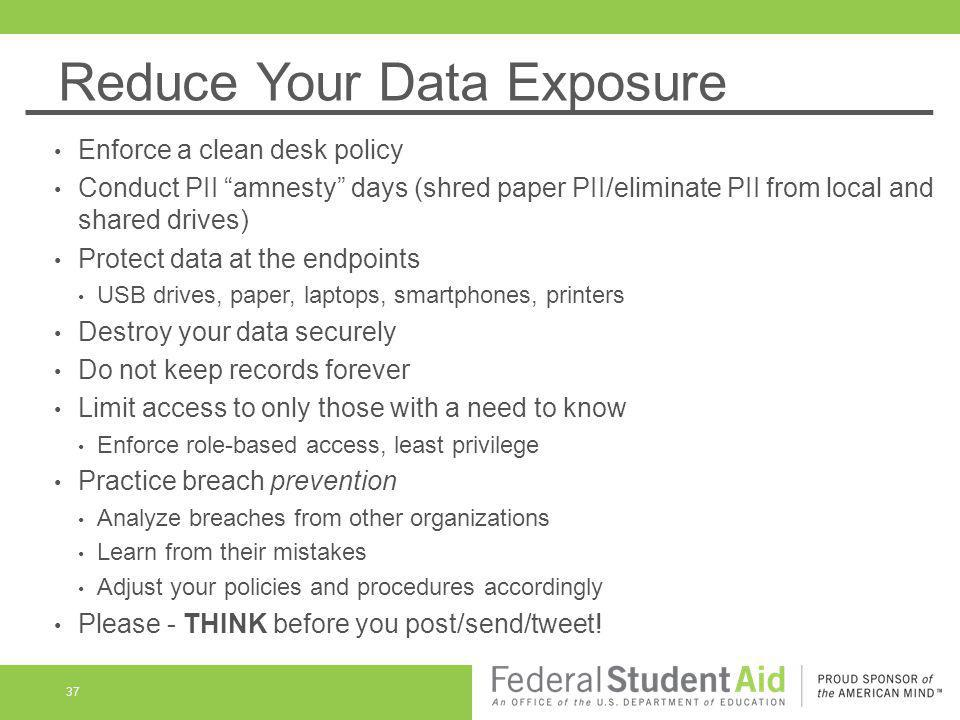 Reduce Your Data Exposure 37 Enforce a clean desk policy Conduct PII amnesty days (shred paper PII/eliminate PII from local and shared drives) Protect