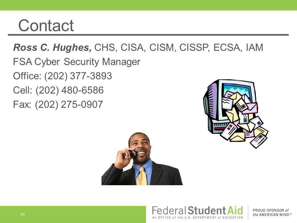 Contact 43 Ross C. Hughes, CHS, CISA, CISM, CISSP, ECSA, IAM FSA Cyber Security Manager Office: (202) 377-3893 Cell: (202) 480-6586 Fax: (202) 275-090