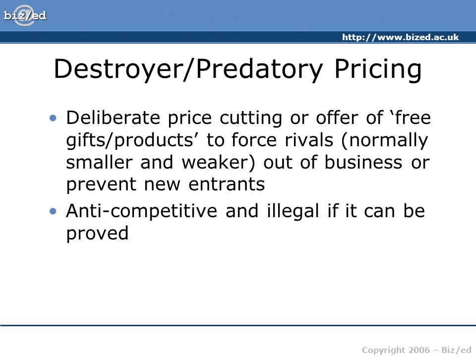 http://www.bized.ac.uk Copyright 2006 – Biz/ed Destroyer/Predatory Pricing Deliberate price cutting or offer of free gifts/products to force rivals (n