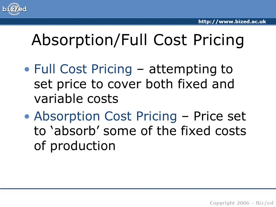 http://www.bized.ac.uk Copyright 2006 – Biz/ed Absorption/Full Cost Pricing Full Cost Pricing – attempting to set price to cover both fixed and variab
