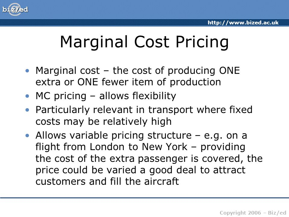 http://www.bized.ac.uk Copyright 2006 – Biz/ed Marginal Cost Pricing Marginal cost – the cost of producing ONE extra or ONE fewer item of production M