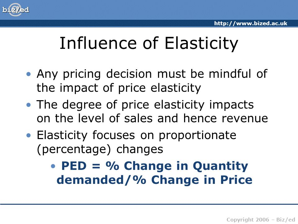http://www.bized.ac.uk Copyright 2006 – Biz/ed Influence of Elasticity Any pricing decision must be mindful of the impact of price elasticity The degr