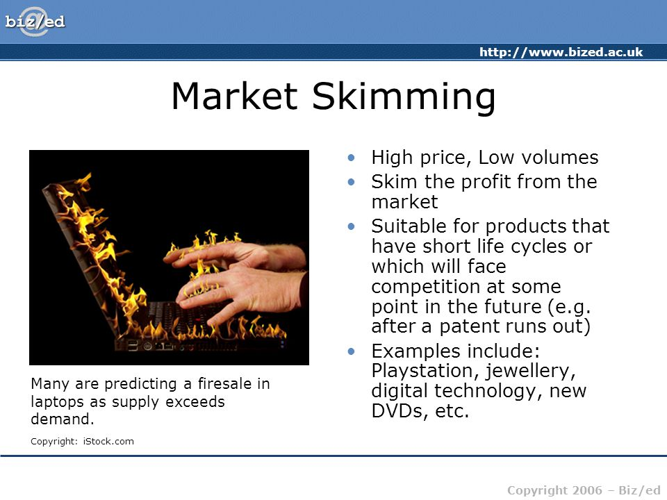 http://www.bized.ac.uk Copyright 2006 – Biz/ed Market Skimming High price, Low volumes Skim the profit from the market Suitable for products that have