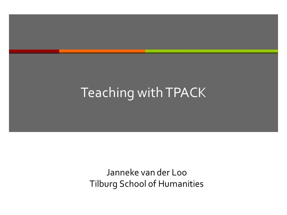 Teaching with TPACK Janneke van der Loo Tilburg School of Humanities