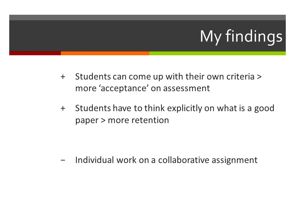My findings +Students can come up with their own criteria > more acceptance on assessment +Students have to think explicitly on what is a good paper > more retention Individual work on a collaborative assignment