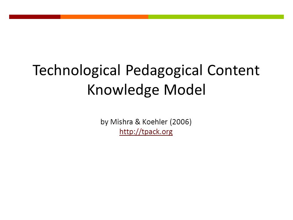 Technological Pedagogical Content Knowledge Model by Mishra & Koehler (2006) http://tpack.org