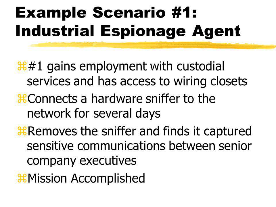 Example Scenario #1: Industrial Espionage Agent z#1 gains employment with custodial services and has access to wiring closets zConnects a hardware sniffer to the network for several days zRemoves the sniffer and finds it captured sensitive communications between senior company executives zMission Accomplished