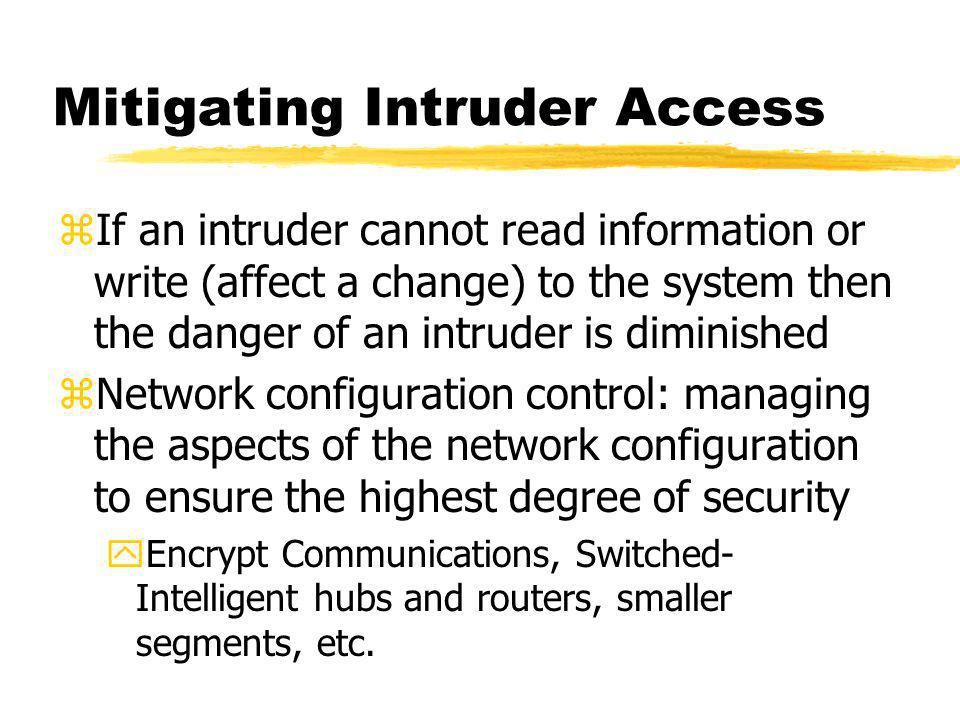 Mitigating Intruder Access zIf an intruder cannot read information or write (affect a change) to the system then the danger of an intruder is diminished zNetwork configuration control: managing the aspects of the network configuration to ensure the highest degree of security yEncrypt Communications, Switched- Intelligent hubs and routers, smaller segments, etc.