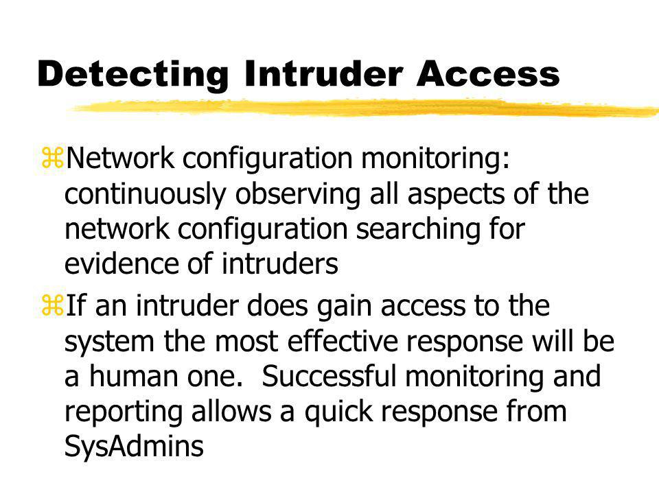 Detecting Intruder Access zNetwork configuration monitoring: continuously observing all aspects of the network configuration searching for evidence of intruders zIf an intruder does gain access to the system the most effective response will be a human one.