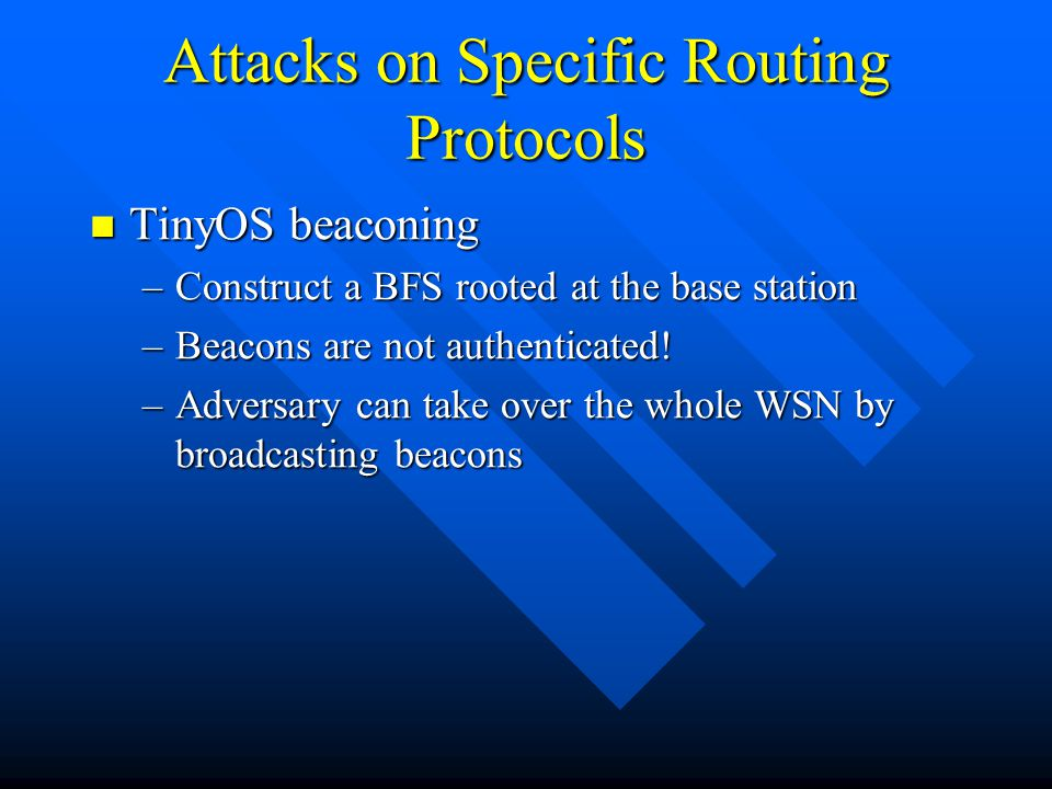 Attacks on Specific Routing Protocols TinyOS beaconing TinyOS beaconing –Construct a BFS rooted at the base station –Beacons are not authenticated! –A